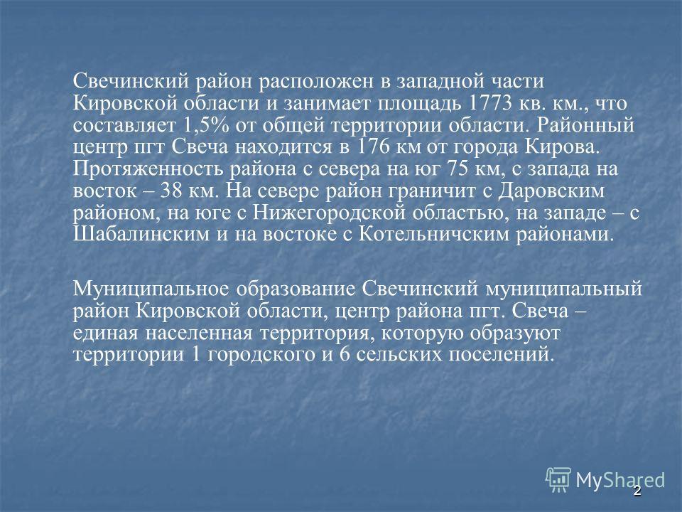 2 Свечинский район расположен в западной части Кировской области и занимает площадь 1773 кв. км., что составляет 1,5% от общей территории области. Районный центр пгт Свеча находится в 176 км от города Кирова. Протяженность района с севера на юг 75 км