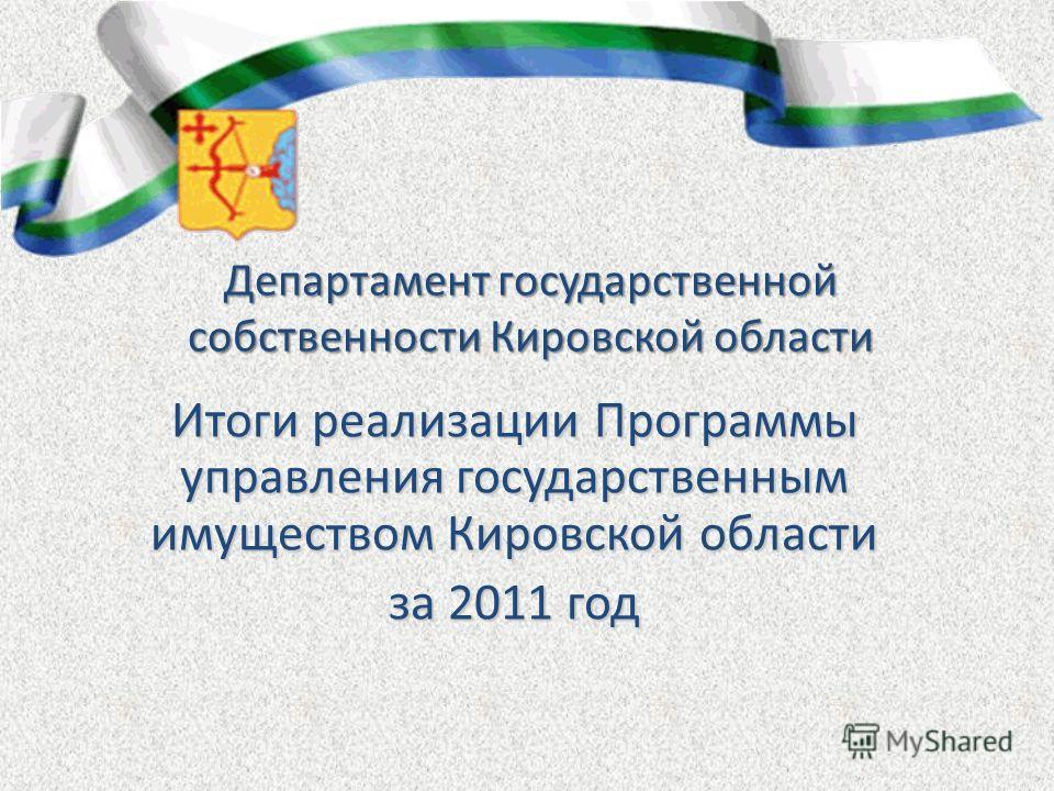 Департамент государственной собственности Кировской области Итоги реализации Программы управления государственным имуществом Кировской области за 2011 год