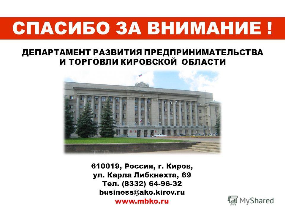 СПАСИБО ЗА ВНИМАНИЕ ! ДЕПАРТАМЕНТ РАЗВИТИЯ ПРЕДПРИНИМАТЕЛЬСТВА И ТОРГОВЛИ КИРОВСКОЙ ОБЛАСТИ 610019, Россия, г. Киров, ул. Карла Либкнехта, 69 Тел. (8332) 64-96-32 business@ako.kirov.ru www.mbko.ru