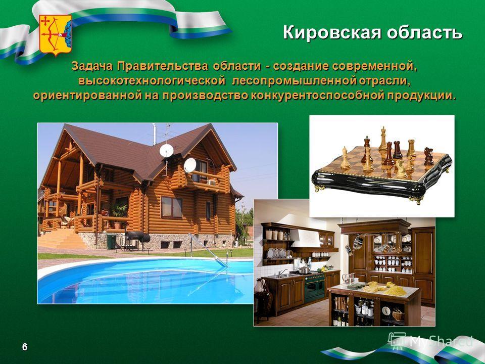 Кировская область Задача Правительства области - создание современной, высокотехнологической лесопромышленной отрасли, ориентированной на производство конкурентоспособной продукции. 6