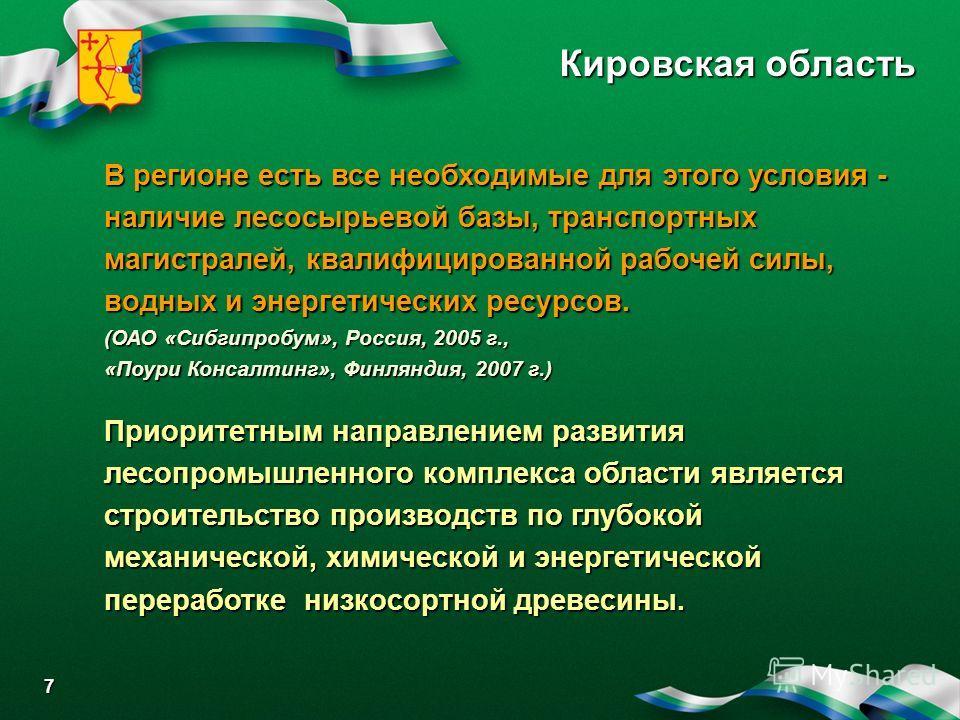 Кировская область 7 В регионе есть все необходимые для этого условия- наличие лесосырьевой базы, транспортных магистралей, квалифицированной рабочей силы, водных и энергетических ресурсов. В регионе есть все необходимые для этого условия - наличие ле