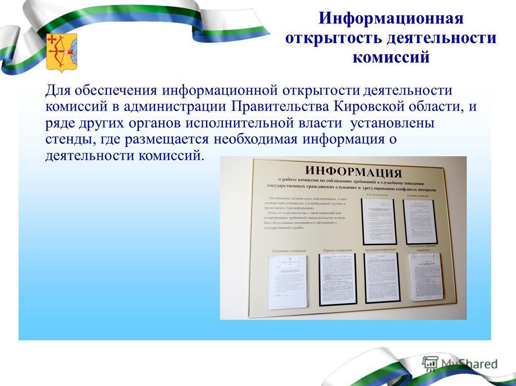 Для обеспечения информационной открытости деятельности комиссий в администрации Правительства Кировской области, и ряде других органов исполнительной власти установлены стенды, где размещается необходимая информация о деятельности комиссий. Информаци