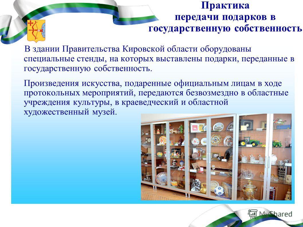 Практика передачи подарков в государственную собственность В здании Правительства Кировской области оборудованы специальные стенды, на которых выставлены подарки, переданные в государственную собственность. Произведения искусства, подаренные официаль