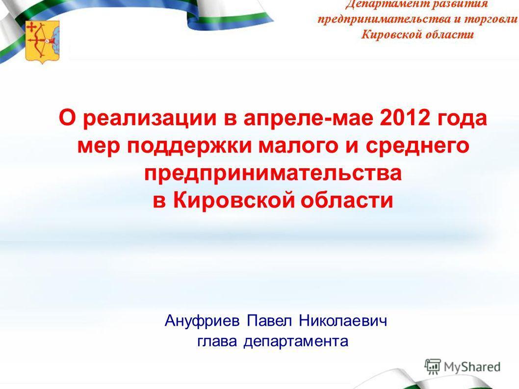 Малый бизнес Кировской области Ануфриев Павел Николаевич глава департамента О реализации в апреле-мае 2012 года мер поддержки малого и среднего предпринимательства в Кировской области