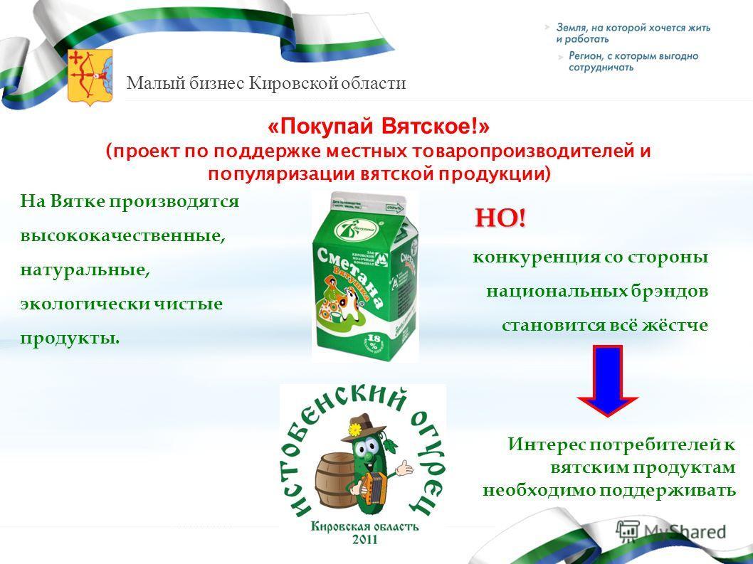 Малый бизнес Кировской области «Покупай Вятское!» (проект по поддержке местных товаропроизводителей и популяризации вятской продукции) На Вятке производятся высококачественные, натуральные, экологически чистые продукты. НО! НО! конкуренция со стороны