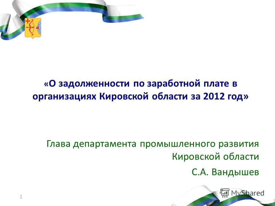 1 « О задолженности по заработной плате в организациях Кировской области за 2012 год» Глава департамента промышленного развития Кировской области С.А. Вандышев