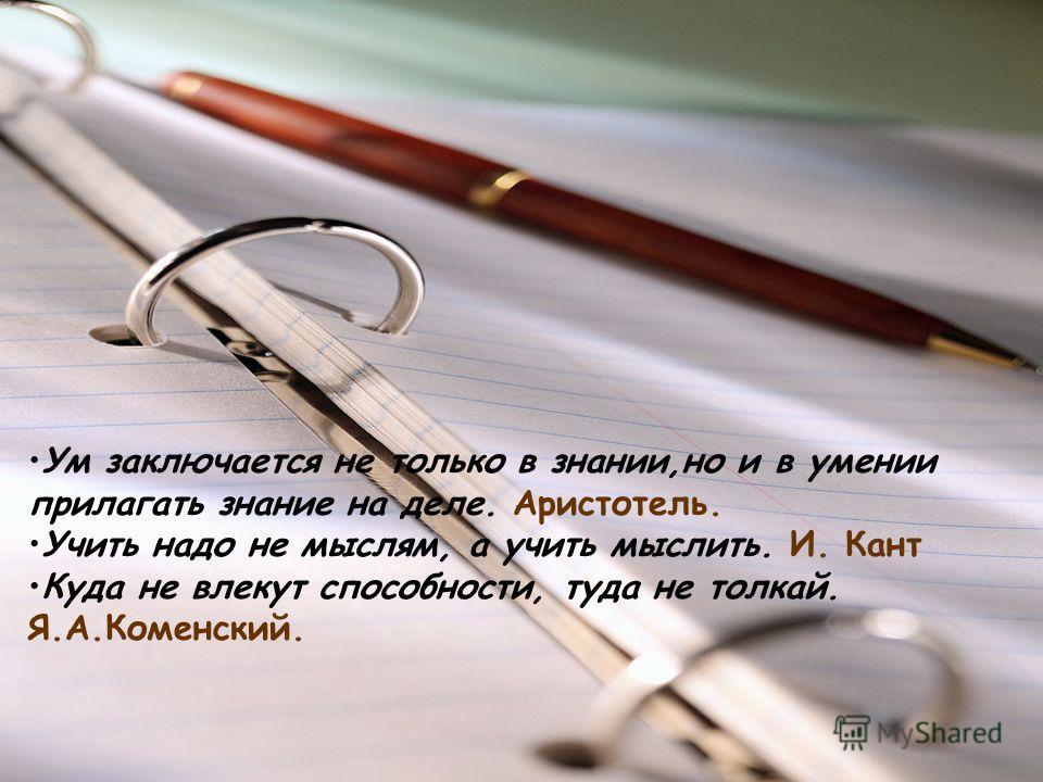 Ум заключается не только в знании,но и в умении прилагать знание на деле. Аристотель. Учить надо не мыслям, а учить мыслить. И. Кант Куда не влекут способности, туда не толкай. Я.А.Коменский.