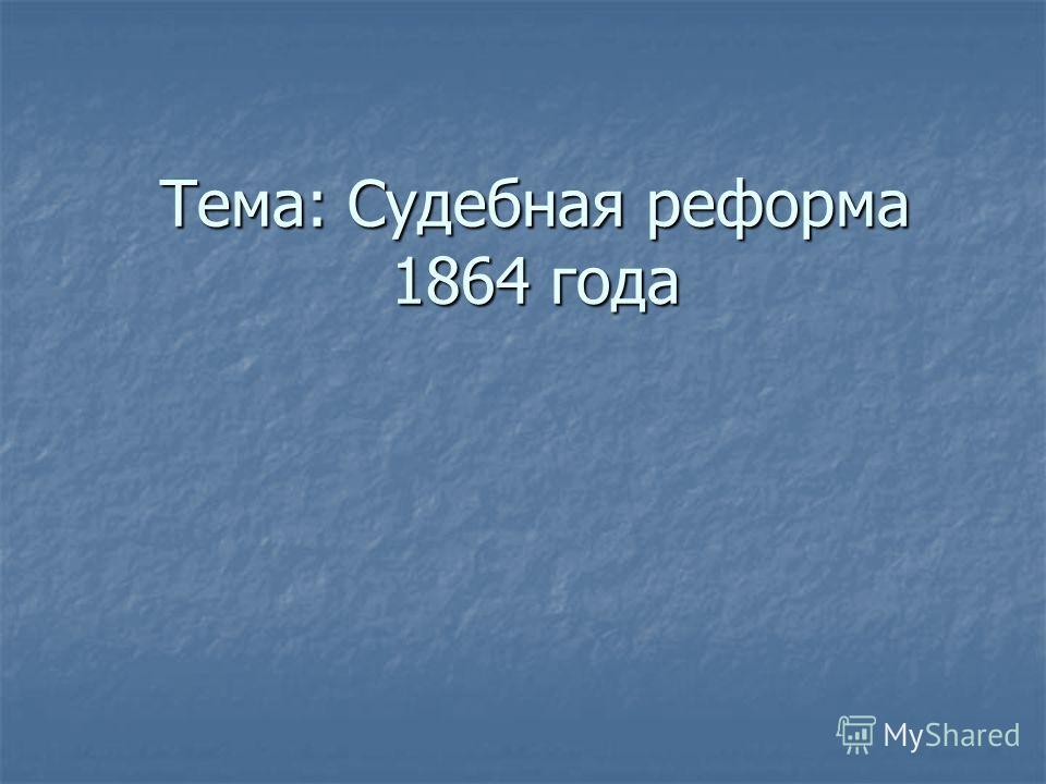 Тема: Судебная реформа 1864 года