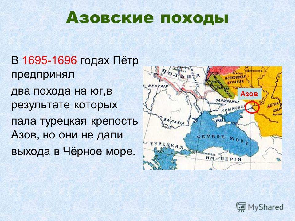 Азовские походы В 1695-1696 годах Пётр предпринял два похода на юг,в результате которых пала турецкая крепость Азов, но они не дали выхода в Чёрное море. Азов