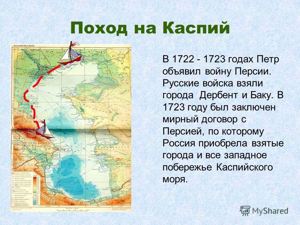 Поход на Каспий В 1722 - 1723 годах Петр объявил войну Персии. Русские войска взяли города Дербент и Баку. В 1723 году был заключен мирный договор с Персией, по которому Россия приобрела взятые города и все западное побережье Каспийского моря.