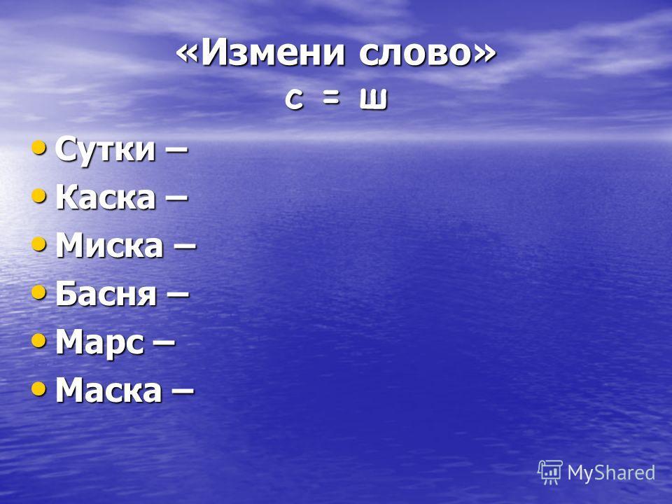 «Измени слово» c = ш Сутки – Сутки – Каска – Каска – Миска – Миска – Басня – Басня – Марс – Марс – Маска – Маска –
