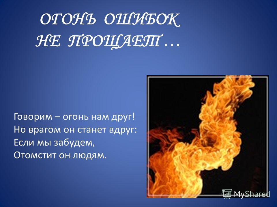 ОГОНЬ ОШИБОК НЕ ПРОЩАЕТ … Говорим – огонь нам друг! Но врагом он станет вдруг: Если мы забудем, Отомстит он людям.