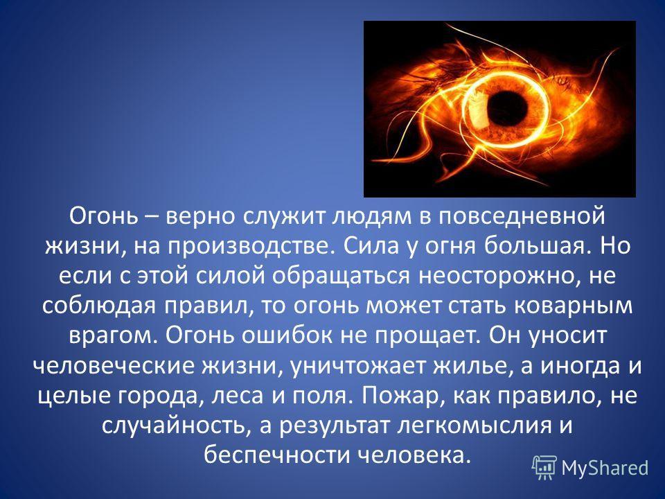 Огонь – верно служит людям в повседневной жизни, на производстве. Сила у огня большая. Но если с этой силой обращаться неосторожно, не соблюдая правил, то огонь может стать коварным врагом. Огонь ошибок не прощает. Он уносит человеческие жизни, уничт