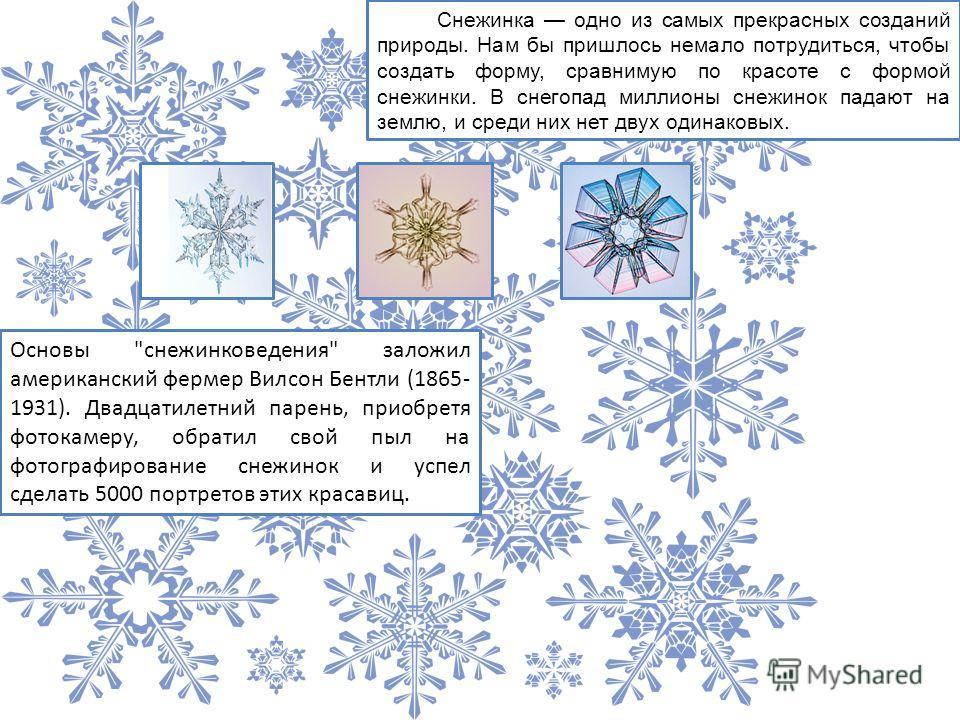 Снежинка одно из самых прекрасных созданий природы. Нам бы пришлось немало потрудиться, чтобы создать форму, сравнимую по красоте с формой снежинки. В снегопад миллионы снежинок падают на землю, и среди них нет двух одинаковых. Основы