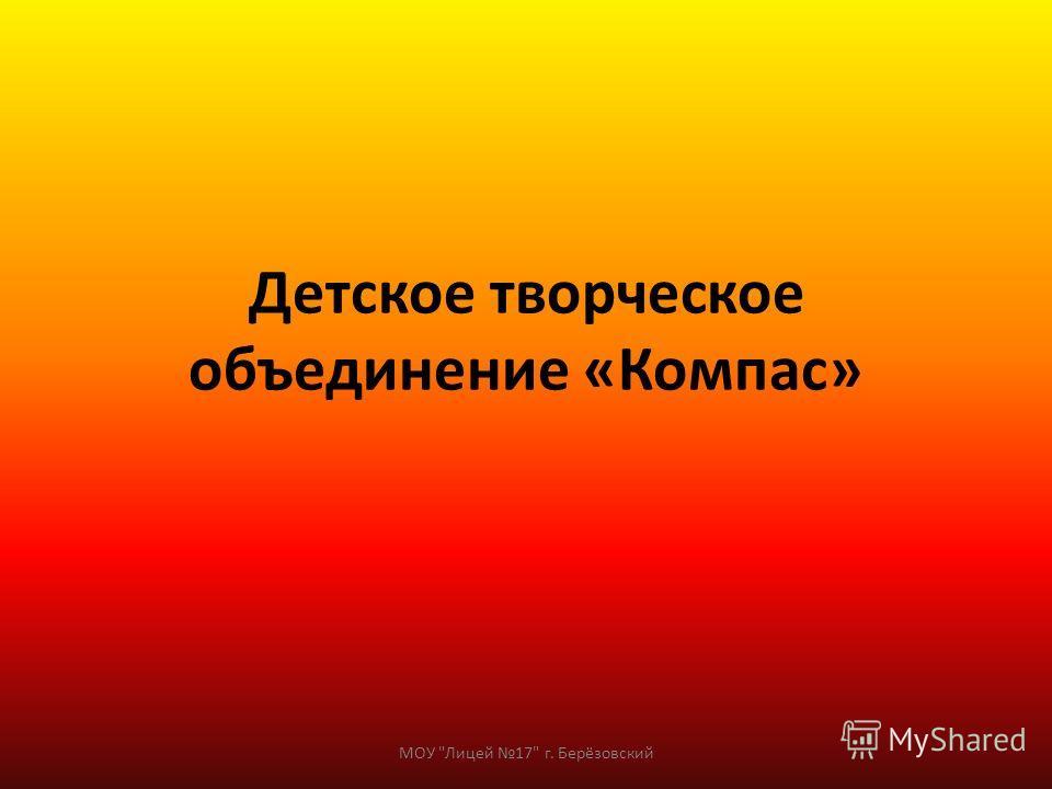 Детское творческое объединение «Компас» МОУ Лицей 17 г. Берёзовский