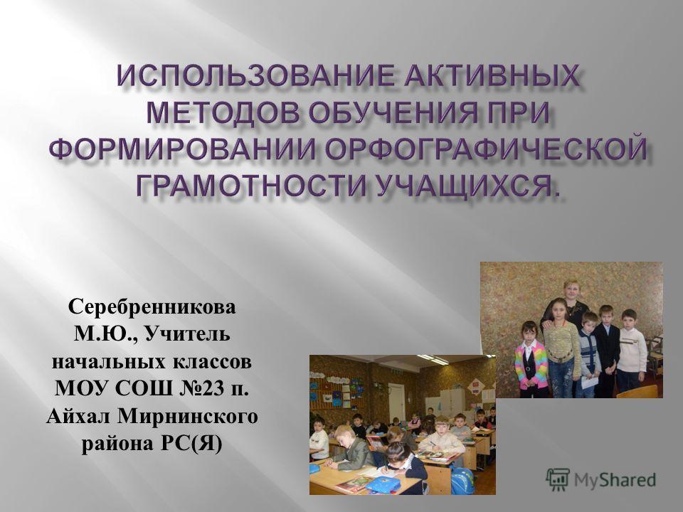 Серебренникова М. Ю., Учитель начальных классов МОУ СОШ 23 п. Айхал Мирнинского района РС ( Я )