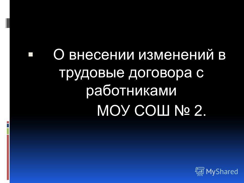 О внесении изменений в трудовые договора с работниками МОУ СОШ 2.