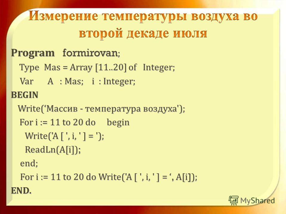 Program formirovan ; Program formirovan ; Type Mas= Array [11..20] of Integer; Type Mas = Array [11..20] of Integer; VarA : Mas; i : Integer; Var A : Mas; i : Integer; BEGIN BEGIN Write( Массив - температура воздуха '); Write( Массив - температура во