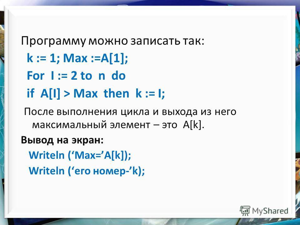 Программу можно записать так: k := 1; Max :=A[1]; For I := 2 to n do if A[I] > Max then k := I; После выполнения цикла и выхода из него максимальный элемент – это А[k]. Вывод на экран: Writeln (Max=А[k]); Writeln (его номер-k);