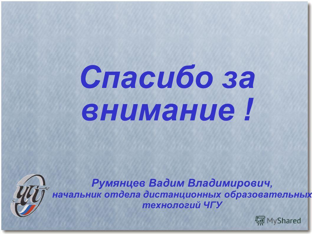 Спасибо за внимание ! Румянцев Вадим Владимирович, начальник отдела дистанционных образовательных технологий ЧГУ
