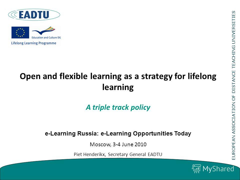 Open and flexible learning as a strategy for lifelong learning A triple track policy e-Learning Russia: e-Learning Opportunities Today Moscow, 3-4 June 2010 Piet Henderikx, Secretary General EADTU