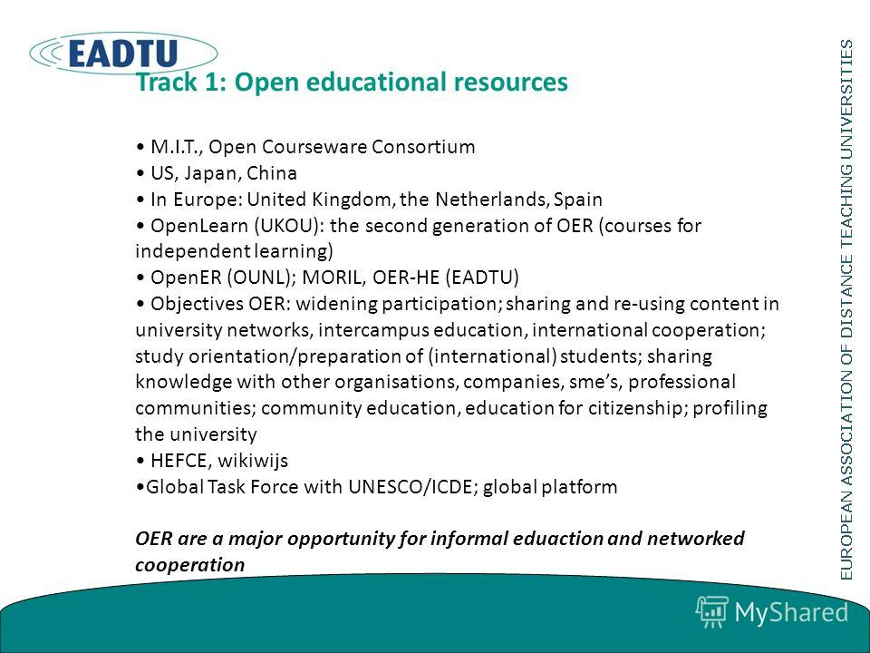 Track 1: Open educational resources M.I.T., Open Courseware Consortium US, Japan, China In Europe: United Kingdom, the Netherlands, Spain OpenLearn (UKOU): the second generation of OER (courses for independent learning) OpenER (OUNL); MORIL, OER-HE (