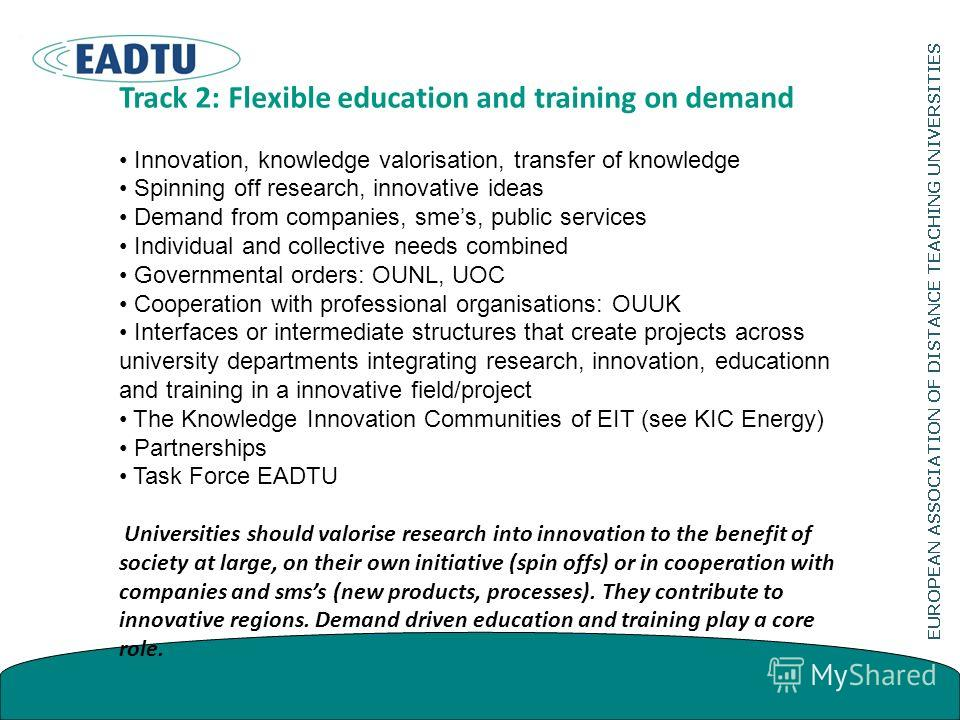 Track 2: Flexible education and training on demand Innovation, knowledge valorisation, transfer of knowledge Spinning off research, innovative ideas Demand from companies, smes, public services Individual and collective needs combined Governmental or