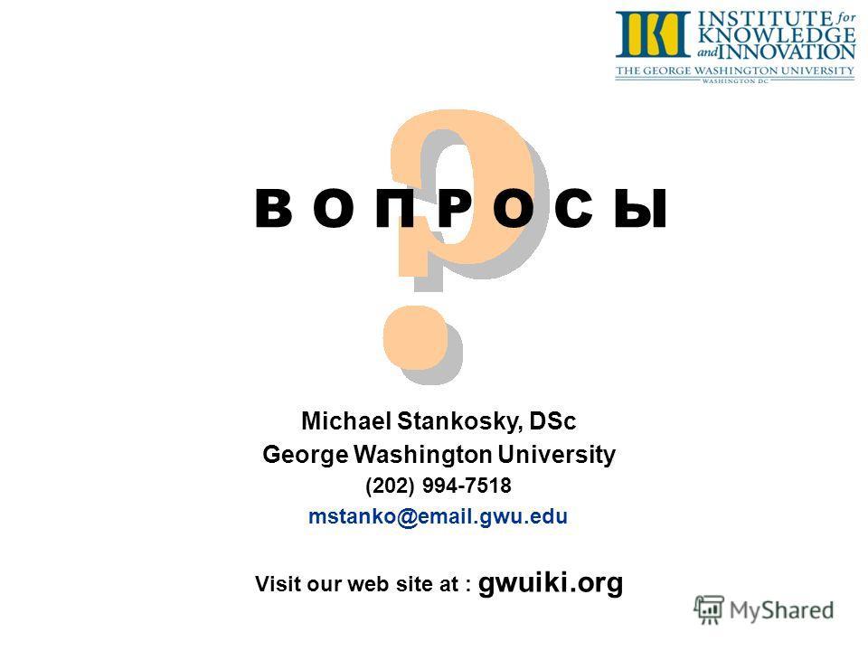 В О П Р О С Ы Michael Stankosky, DSc George Washington University (202) 994-7518 mstanko@email.gwu.edu Visit our web site at : gwuiki.org