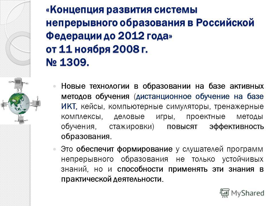 «Концепция развития системы непрерывного образования в Российской Федерации до 2012 года» от 11 ноября 2008 г. 1309. Новые технологии в образовании на базе активных методов обучения (дистанционное обучение на базе ИКТ, кейсы, компьютерные симуляторы,