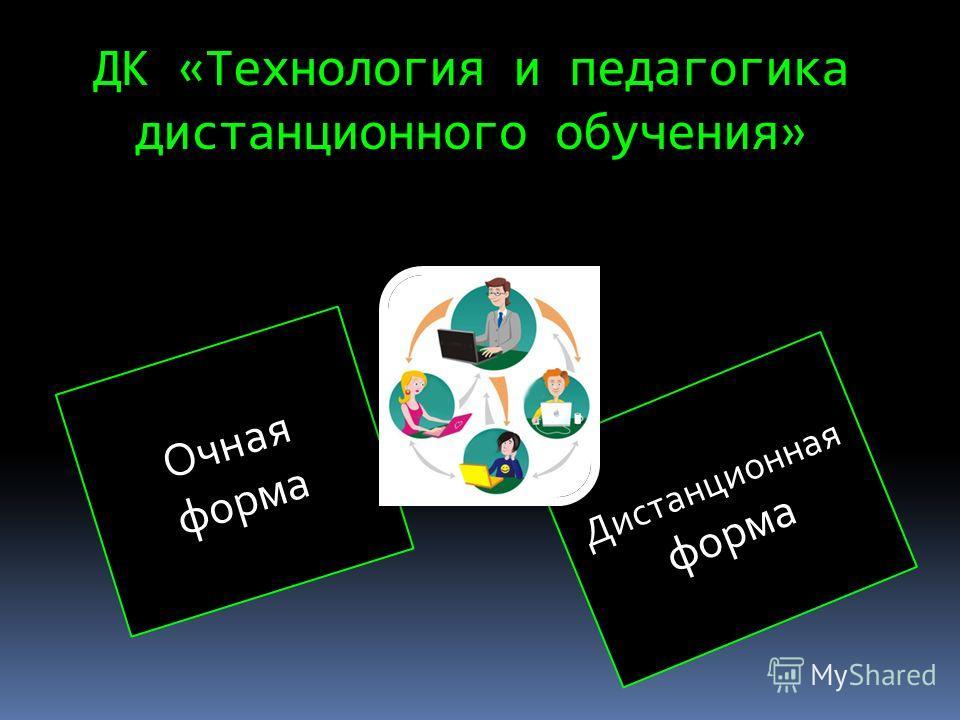 ДК «Технология и педагогика дистанционного обучения» Очная форма Дистанционная форма