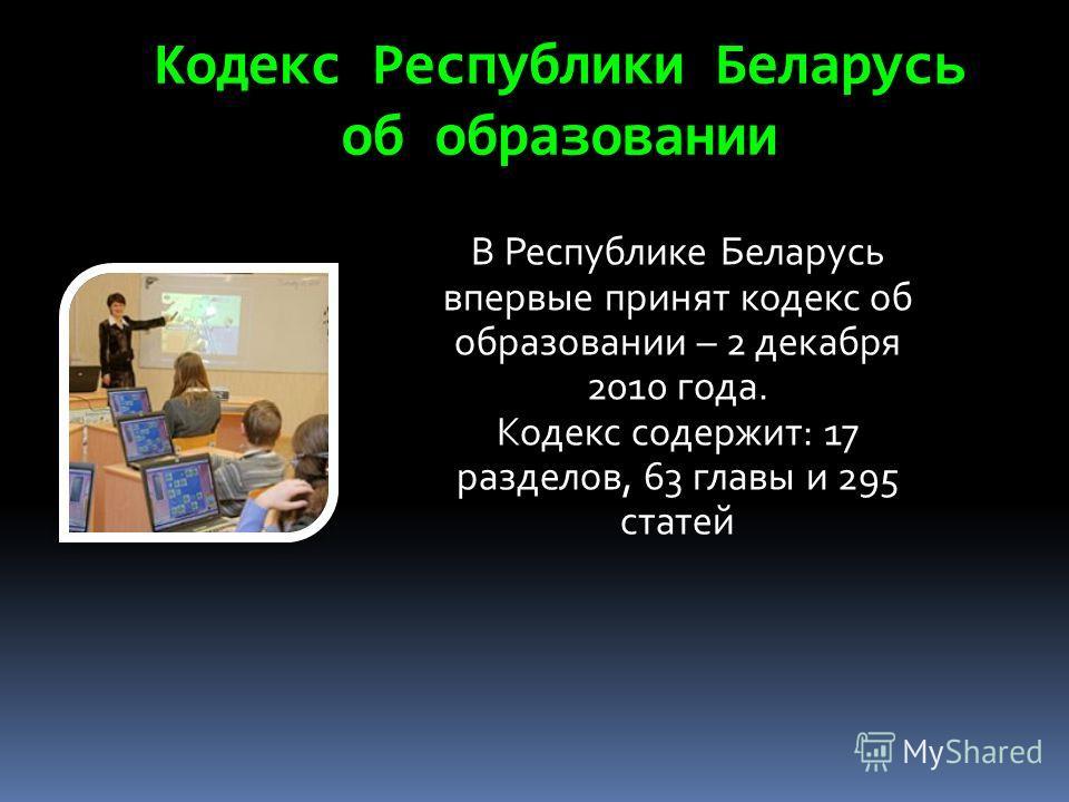 Кодекс Республики Беларусь об образовании В Республике Беларусь впервые принят кодекс об образовании – 2 декабря 2010 года. Кодекс содержит: 17 разделов, 63 главы и 295 статей