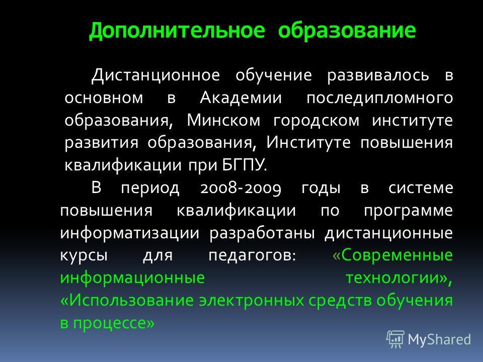 Дополнительное образование Дистанционное обучение развивалось в основном в Академии последипломного образования, Минском городском институте развития образования, Институте повышения квалификации при БГПУ. В период 2008-2009 годы в системе повышения