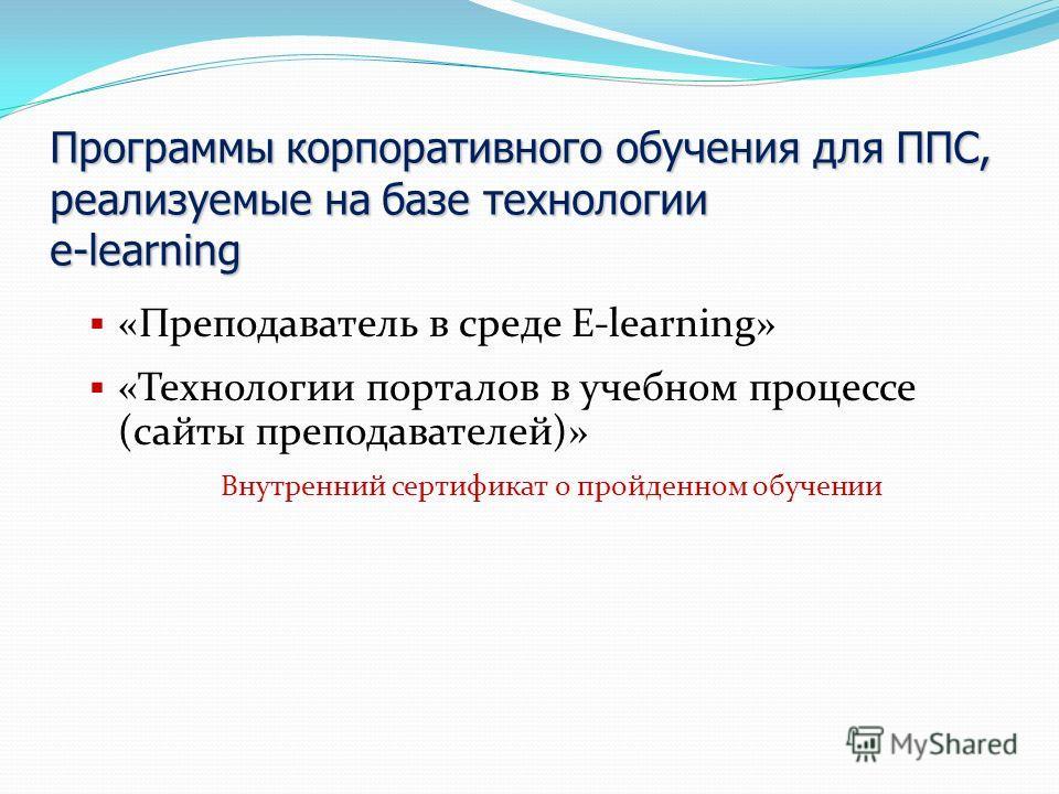 Программы корпоративного обучения для ППС, реализуемые на базе технологии e-learning «Преподаватель в среде E-learning» «Технологии порталов в учебном процессе (сайты преподавателей)» Внутренний сертификат о пройденном обучении