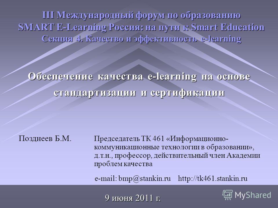 Обеспечение качества e-learning на основе стандартизации и сертификации III Международный форум по образованию SMART E-Learning Россия: на пути к Smart Education Секция 4. Качество и эффективность e-learning 9 июня 2011 г. Позднеев Б.М. Председатель
