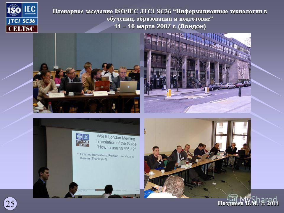 Пленарное заседание ISO/IEC JTC1 SC36 Информационные технологии в обучении, образовании и подготовке 11 – 16 марта 2007 г. (Лондон) 25 Позднеев Б.М. © 2011