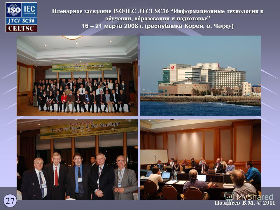 14.12.2009 Пленарное заседание ISO/IEC JTC1 SC36 Информационные технологии в обучении, образовании и подготовке 16 – 21 марта 2008 г. (республика Корея, о. Чеджу ) 27 Позднеев Б.М. © 2011