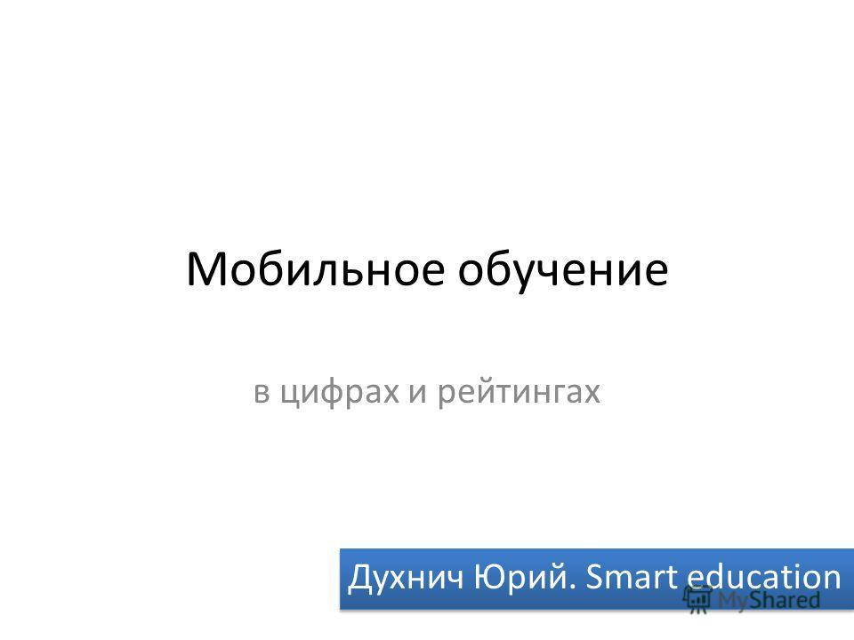 Мобильное обучение в цифрах и рейтингах Духнич Юрий. Smart education