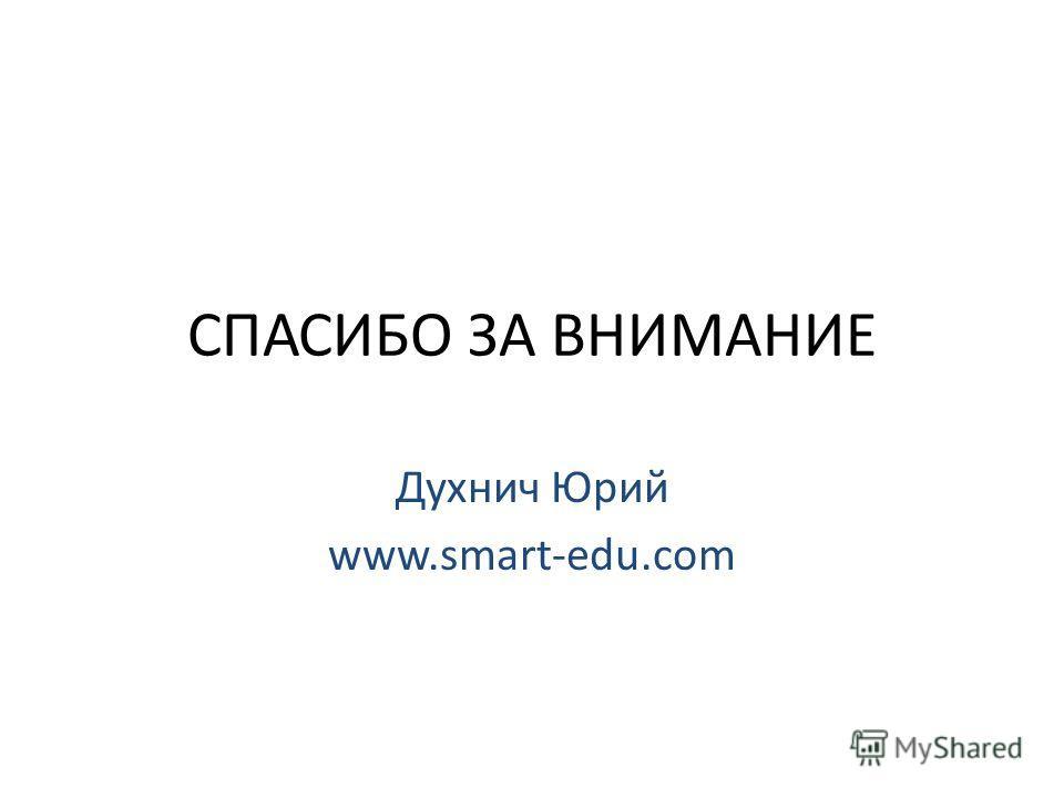 СПАСИБО ЗА ВНИМАНИЕ Духнич Юрий www.smart-edu.com