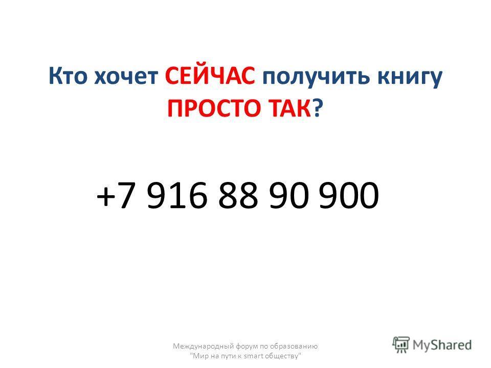 Кто хочет СЕЙЧАС получить книгу ПРОСТО ТАК? +7 916 88 90 Международный форум по образованию Мир на пути к smart обществу 900