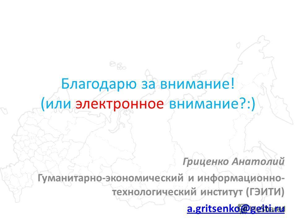 Благодарю за внимание! (или электронное внимание?:) Гриценко Анатолий Гуманитарно-экономический и информационно- технологический институт (ГЭИТИ) a.gritsenko@geiti.ru