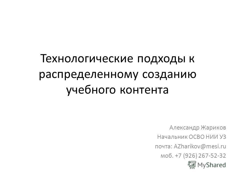 Технологические подходы к распределенному созданию учебного контента Александр Жариков Начальник ОСВО НИИ УЗ почта: AZharikov@mesi.ru моб. +7 (926) 267-52-32