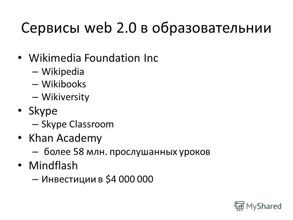 Сервисы web 2.0 в образовательнии Wikimedia Foundation Inc – Wikipedia – Wikibooks – Wikiversity Skype – Skype Classroom Khan Academy – более 58 млн. прослушанных уроков Mindflash – Инвестиции в $4 000 000