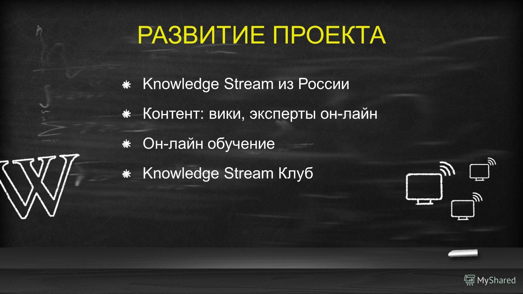 РАЗВИТИЕ ПРОЕКТА Knowledge Stream из России Контент: вики, эксперты он-лайн Он-лайн обучение Knowledge Stream Клуб