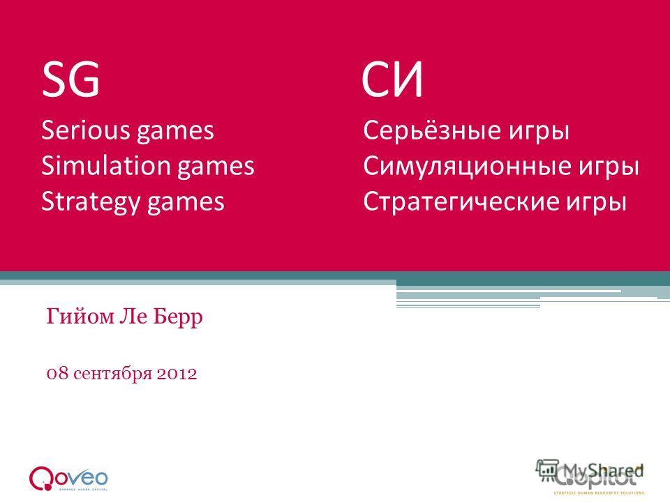 SG СИ Serious games Серьёзные игры Simulation games Симуляционные игры Strategy games Стратегические игры Гийом Ле Берр 08 сентября 2012