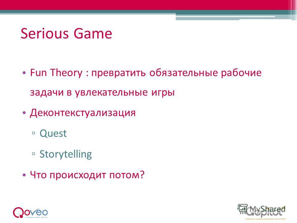 Serious Game Fun Theory : превратить обязательные рабочие задачи в увлекательные игры Деконтекстуализация Quest Storytelling Что происходит потом?