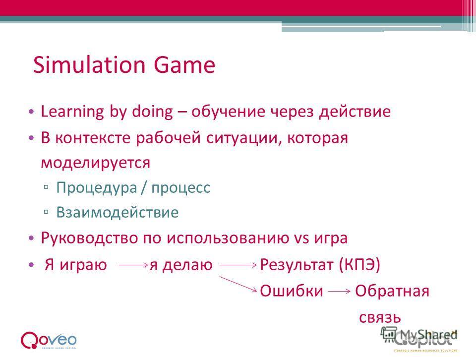 Simulation Game Learning by doing – обучение через действие В контексте рабочей ситуации, которая моделируется Процедура / процесс Взаимодействие Руководство по использованию vs игра Я играю я делаюРезультат (КПЭ) Ошибки Обратная связь