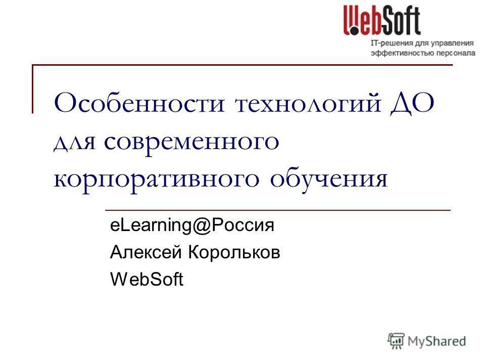 Особенности технологий ДО для современного корпоративного обучения eLearning@Россия Алексей Корольков WebSoft
