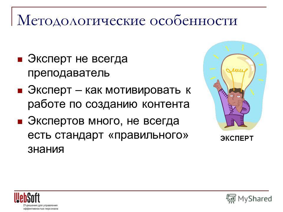 Методологические особенности Эксперт не всегда преподаватель Эксперт – как мотивировать к работе по созданию контента Экспертов много, не всегда есть стандарт «правильного» знания ЭКСПЕРТ
