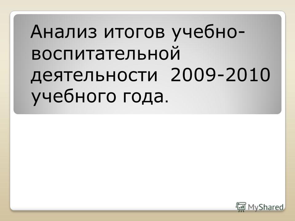 Анализ итогов учебно- воспитательной деятельности 2009-2010 учебного года.