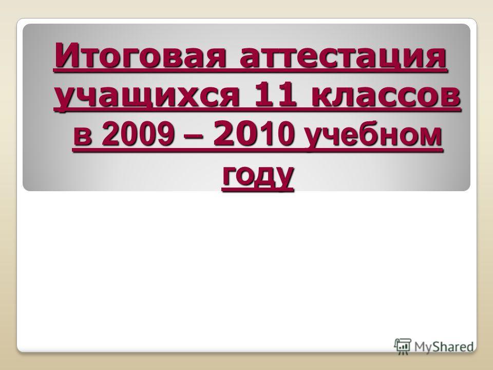 Итоговая аттестация учащихся 11 классов в 2009 – 20 10 учебном году